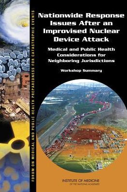 Nationwide Response Issues after an Improvised Nuclear Device Attack : Medical and Public Health Considerations for Neighboring Jurisdictions: Workshop Summary [electronic resource]