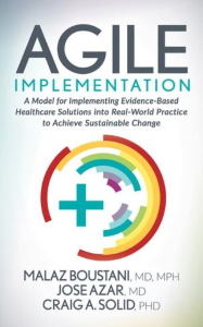 Agile Implementation : A Model for Implementing Evidence-Based Healthcare Solutions into Real-World Practice to Achieve Sustainable Change [electronic resource]