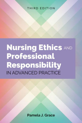 Nursing ethics and professional responsibility in advanced practice [electronic resource]