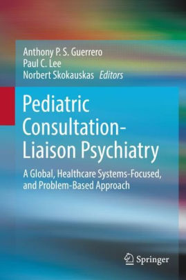 Pediatric consultation-liaison psychiatry: a global, healthcare systems-focused, and problem-based approach [electronic resource]