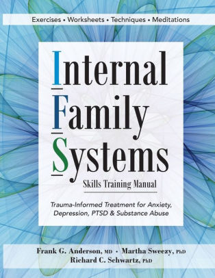 Internal Family Systems Skills Training Manual : Trauma-Informed Treatment for Anxiety, Depression, PTSD and Substance Abuse [electronic resource]