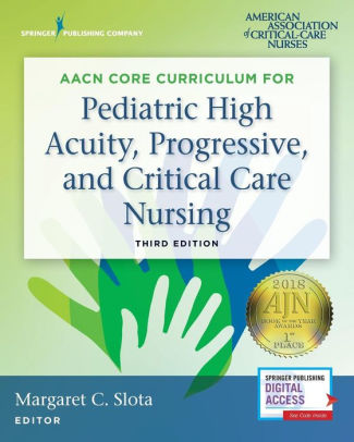 AACN Core Curriculum for Pediatric High Acuity, Progressive, and Critical Care Nursing [electronic resource]