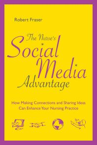 The nurse's social media advantage : how making connections and sharing ideas can enhance your nursing practice [electronic resource]