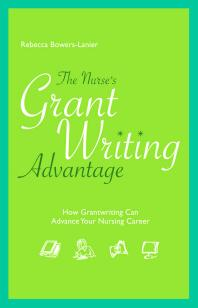 The nurse's grant writing advantage : how grantwriting can advance your nursing career [electronic resource]