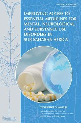 Improving Access to Essential Medicines for Mental, Neurological, and Substance Use Disorders in Sub-Saharan Africa : Workshop Summary [electronic resource]