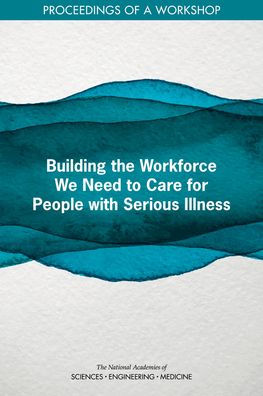 Building the Workforce We Need to Care for People with Serious Illness [electronic resource]
