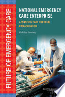 National Emergency Care Enterprise : Advancing Care Through Collaboration: Workshop Summary [electronic resource]