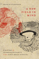 A New Field in Mind: A History of Interdisciplinarity in the Early Brain Sciences [electronic resource]