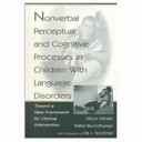 Nonverbal perceptual and cognitive processes in children with language disorders : toward a new framework for clinical intervention [electronic resource]