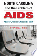 North Carolina and the Problem of AIDS : Advocacy, Politics, and Race in the South [electronic resource]