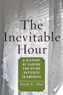 The Inevitable Hour : A History of Caring for Dying Patients in America [electronic resource]