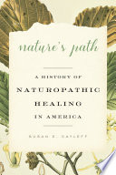 Nature's Path : A History of Naturopathic Healing in America [electronic resource]