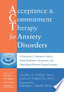 Acceptance and Commitment Therapy for Anxiety Disorders : A Practitioner's Treatment Guide to Using Mindfulness, Acceptance, and Values-Based Behavior Change Strategies [electronic resource]