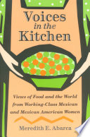 Voices in the Kitchen : Views of Food and the World from Working-Class Mexican and Mexican American Women [electronic resource]