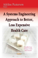 A Systems Engineering Approach to Better, Less Expensive Health Care [electronic resource]